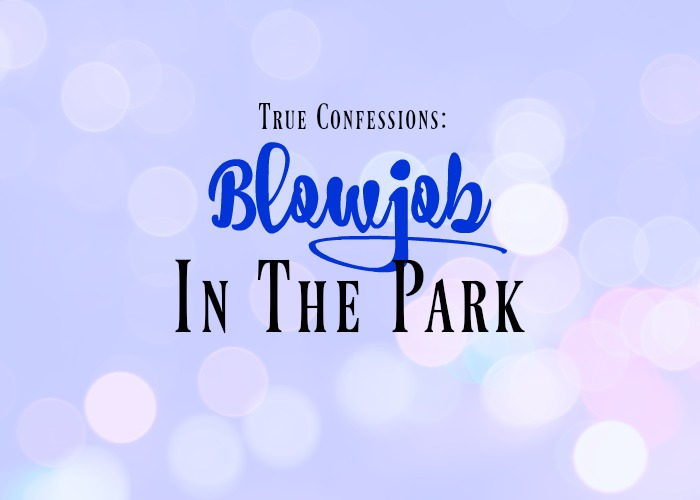 True Confessions: Blowjob in the Park